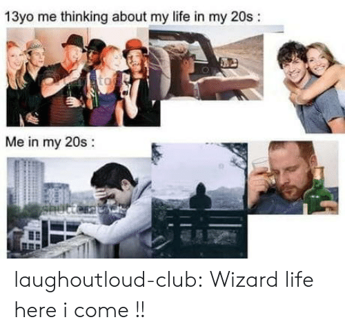 13Yo: 13yo me thinking about my life in my 20s:  Me in my 20s:  0 laughoutloud-club:  Wizard life here i come !!