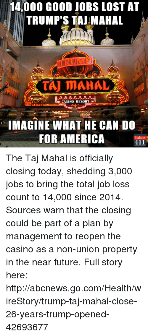 taj mahal: 14,000 GooD JOBS LOST AT  TRUMP'S TAJ MAHAL  COTAJ MAHAL  CASINO RESORT  IMAGINE WHAT HE CAN DO  FOR AMERICA  Labor  411 The Taj Mahal is officially closing today, shedding 3,000 jobs to bring the total job loss count to 14,000 since 2014. Sources warn that the closing could be part of a plan by management to reopen the casino as a non-union property in the near future. Full story here: http://abcnews.go.com/Health/wireStory/trump-taj-mahal-close-26-years-trump-opened-42693677