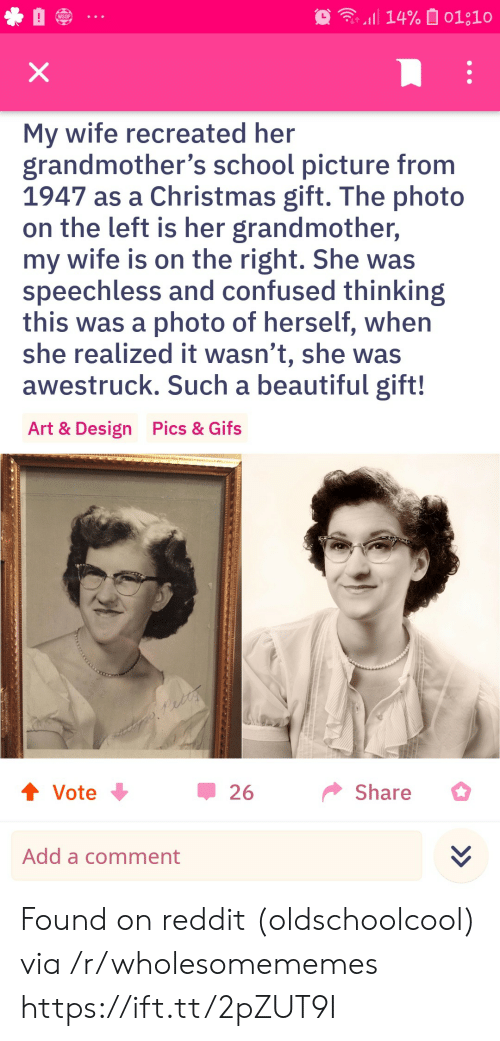 Gifs: 14% 01;10  WSOP  X  My wife recreated her  grandmother's school picture from  1947 as a Christmas gift. The photo  on the left is her grandmother,  my wife is on the right. She was  speechless and confused thinking  this was a photo of herself, when  she realized it wasn't, she was  awestruck. Such a beautiful gift!  Pics & Gifs  Art & Design  t Vote  Share  26  Add a comment Found on reddit (oldschoolcool) via /r/wholesomememes https://ift.tt/2pZUT9I