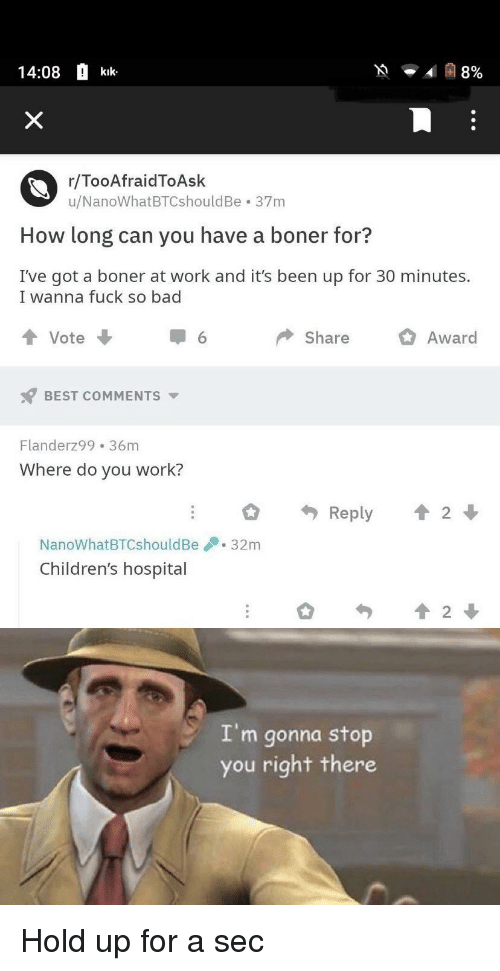 Children's Hospital: 14:08 kik  r/TooAfraidToAsk  u/NanoWhatBTCshouldBe 37m  How long can you have a boner for?  I've got a boner at work and it's been up for 30 minutes.  I wanna fuck so bad  tVote  Share  O Award  BEST COMMENTS ▼  Flanderz99 36m  Where do you work?  NanoWhatBTCshouldBe32mm  Children's hospital  2  I'm gonna stop  you right there Hold up for a sec
