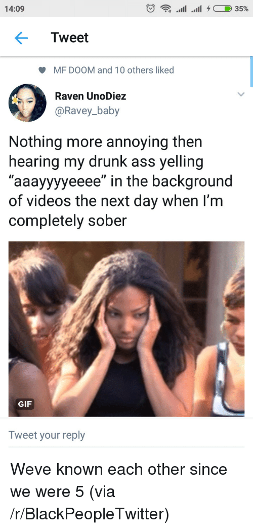 "Rave: 14:09  Tweet  MF DOOM and 10 others liked  Rave  @Ravey_baby  n UnoDiez  Nothing more annoying then  hearing my drunk ass yelling  ""aaayyyyeeee"" in the background  of videos the next day when I'm  completely sober  GIF  Tweet your reply Weve known each other since we were 5 (via /r/BlackPeopleTwitter)"