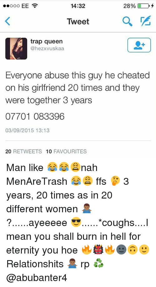 Hoe, Memes, and Trap: 14:32  Tweet  a  trap queen  @hezxvuskaa  Everyone abuse this guy he cheated  on his girlfriend 20 times and they  were together 3 years  07701 083396  03/09/2015 13:13  20 RETWEETS 10 FAVOURITES Man like 😂😂😩nah MenAreTrash 😂😩 ffs 🤔 3 years, 20 times as in 20 different women 🤷🏾♂️?......ayeeeee 😎......*coughs....I mean you shall burn in hell for eternity you hoe 🔥👹🔥🌚🙃🙂 Relationshits 🤷🏾♂️ rp ♻️ @abubanter4