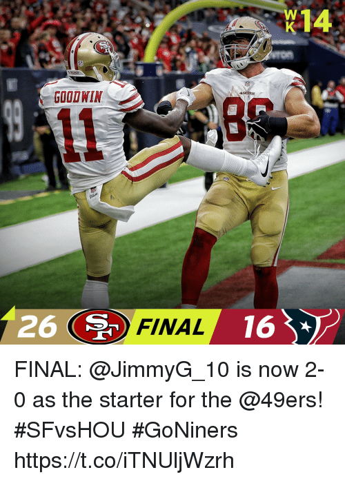 San Francisco 49ers, Memes, and Good: 14  GOOD WIN  26 (  FINAL 16 FINAL: @JimmyG_10 is now 2-0 as the starter for the @49ers! #SFvsHOU  #GoNiners https://t.co/iTNUljWzrh