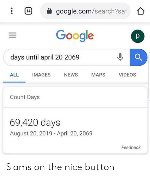 Slams: 14  google.com/search?saf  Google  p  days until april 20 2069  ALL  IMAGES  NEWS  MAPS  VIDEOS  Count Days  69,420 days  August 20, 2019 - April 20, 2069  Feedback Slams on the nice button