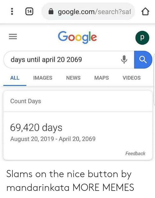 Slams: 14  google.com/search?saf  Google  p  days until april 20 2069  ALL  IMAGES  NEWS  MAPS  VIDEOS  Count Days  69,420 days  August 20, 2019 - April 20, 2069  Feedback Slams on the nice button by mandarinkata MORE MEMES