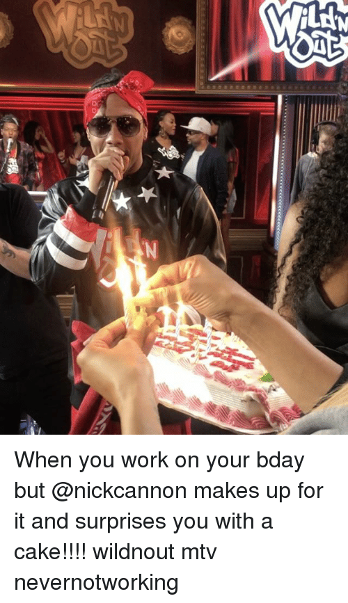 Memes, Mtv, and Work: 14 When you work on your bday but @nickcannon makes up for it and surprises you with a cake!!!! wildnout mtv nevernotworking