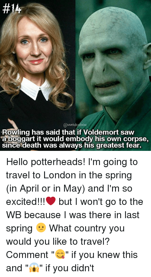 """Memes, 🤖, and Deaths:  #14  wweasleystwins  Rowling has said that if Voldemort saw  a boggart it would embody his own corpse,  since death was always his greatest fear. Hello potterheads! I'm going to travel to London in the spring (in April or in May) and I'm so excited!!!❤ but I won't go to the WB because I was there in last spring 😕 What country you would you like to travel? Comment """"😋"""" if you knew this and """"😱"""" if you didn't"""