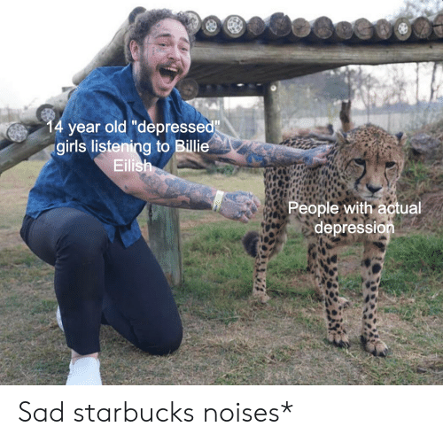 "Starbucks: 14 year old ""depressed""  girls listening to Billie  Eilish  People with actual  depression Sad starbucks noises*"