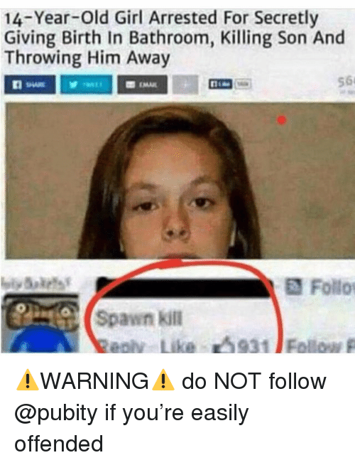 Memes, Girl, and Old: 14-Year-old Girl Arrested For Secretly  Giving Birth In Bathroom, Killing Son And  Throwing Him Away  56  Follo  (spawn kill  eolv  Like  山9311 Follow p ⚠️WARNING⚠️ do NOT follow @pubity if you're easily offended