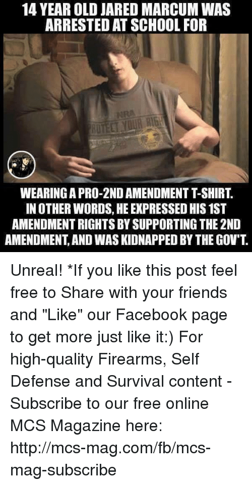 """unreal: 14 YEAR OLD JARED MARCUM WAS  ARRESTED ATSCHOOL FOR  IN OTHER WORDS, HE EXPRESSED HIS1ST  AMENDMENTRIGHTS BY SUPPORTING THE 2ND  AMENDMENT AND WASKIDNAPPED BY THE GOV'T Unreal!  *If you like this post feel free to Share with your friends and """"Like"""" our Facebook page to get more just like it:) For high-quality Firearms, Self Defense and Survival content - Subscribe to our free online MCS Magazine here: http://mcs-mag.com/fb/mcs-mag-subscribe"""