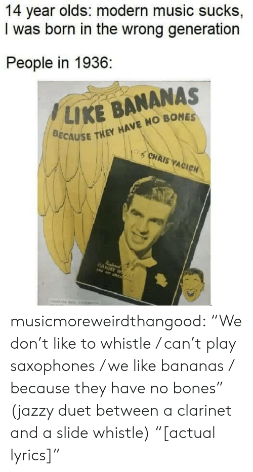 "clarinet: 14 year olds: modern music sucks,  I was born in the wrong generation  People in 1936:  / LIKE BANANAS  CAUSE THEY HAVE NO BONES  CHAIS ACIC musicmoreweirdthangood:  ""We don't like to whistle / can't play saxophones / we like bananas / because they have no bones"" (jazzy duet between a clarinet and a slide whistle) ""[actual lyrics]"""