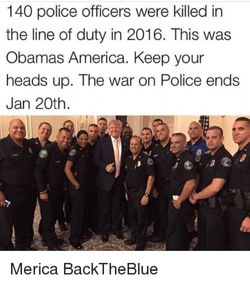 keep your head up: 140 police officers were killed in  the line of duty in 2016. This was  Obamas America. Keep your  heads up. The war on Police ends  Jan 20th Merica BackTheBlue