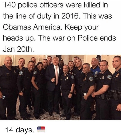 keep your head up: 140 police officers were killed in  the line of duty in 2016. This was  Obamas America. Keep your  heads up. The war on Police ends  Jan 20th 14 days. 🇺🇸