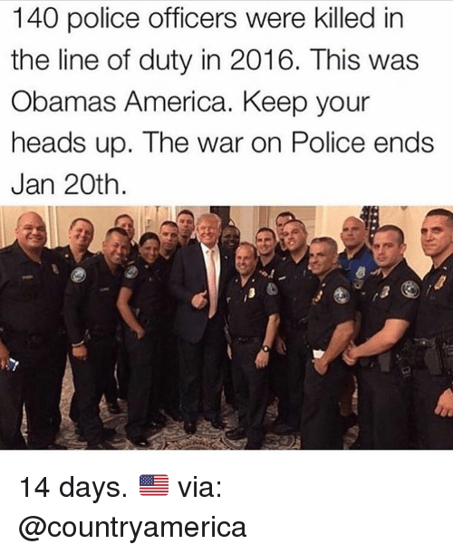keep your head up: 140 police officers were killed in  the line of duty in 2016. This was  Obamas America. Keep your  heads up. The war on Police ends  Jan 20th 14 days. 🇺🇸 via: @countryamerica