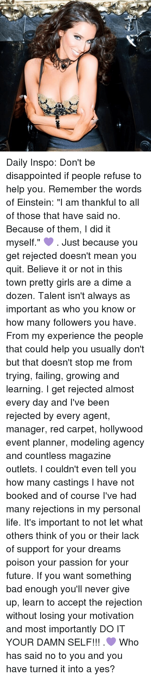 """Bad, Disappointed, and Future: 1444m Daily Inspo: Don't be disappointed if people refuse to help you. Remember the words of Einstein: """"I am thankful to all of those that have said no. Because of them, I did it myself."""" 💜 . Just because you get rejected doesn't mean you quit. Believe it or not in this town pretty girls are a dime a dozen. Talent isn't always as important as who you know or how many followers you have. From my experience the people that could help you usually don't but that doesn't stop me from trying, failing, growing and learning. I get rejected almost every day and I've been rejected by every agent, manager, red carpet, hollywood event planner, modeling agency and countless magazine outlets. I couldn't even tell you how many castings I have not booked and of course I've had many rejections in my personal life. It's important to not let what others think of you or their lack of support for your dreams poison your passion for your future. If you want something bad enough you'll never give up, learn to accept the rejection without losing your motivation and most importantly DO IT YOUR DAMN SELF!!! .💜 Who has said no to you and you have turned it into a yes?"""
