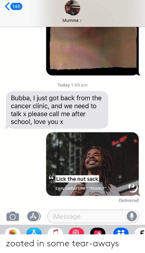 """Zooted: 146  Mumma>  Today 1:49 pm  Bubba, I just got back from the  cancer clinic, and we need to  talk x please call me after  school, love you x  Lick the nut sack  EARL SWEATSHIRT """"PEANUT""""  DEATHWORD  Delivered  iMessage zooted in some tear-aways"""
