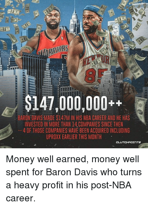 Baron Davis: $147,000,000++  BARON DAVIS MADE $147M IN HIS NBA CAREER AND HE HAS  INVESTED IN MORE THAN 14 COMPANIES SINCE THEN  4 OF. THOSE COMPANIES HAVE BEEN ACQUIRED INCLUDING  UPROXX EARLIER THIS MONTH Money well earned, money well spent for Baron Davis who turns a heavy profit in his post-NBA career.