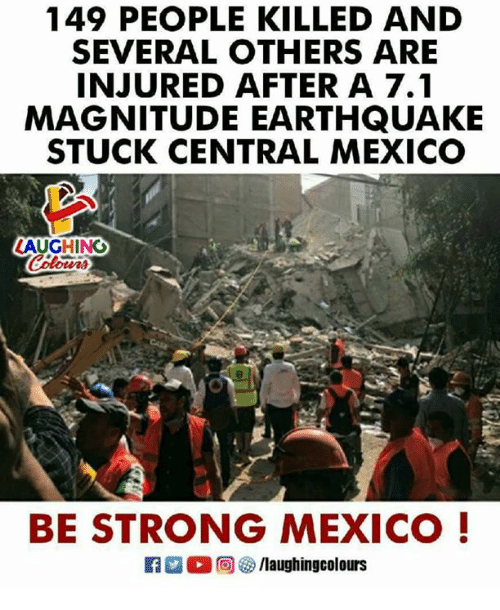 Earthquake, Mexico, and Strong: 149 PEOPLE KILLED AND  SEVERAL OTHERS ARE  INJURED AFTER A 7.1  MAGNITUDE EARTHQUAKE  STUCK CENTRAL MEXICO  AUGHINO  BE STRONG MEXICO!