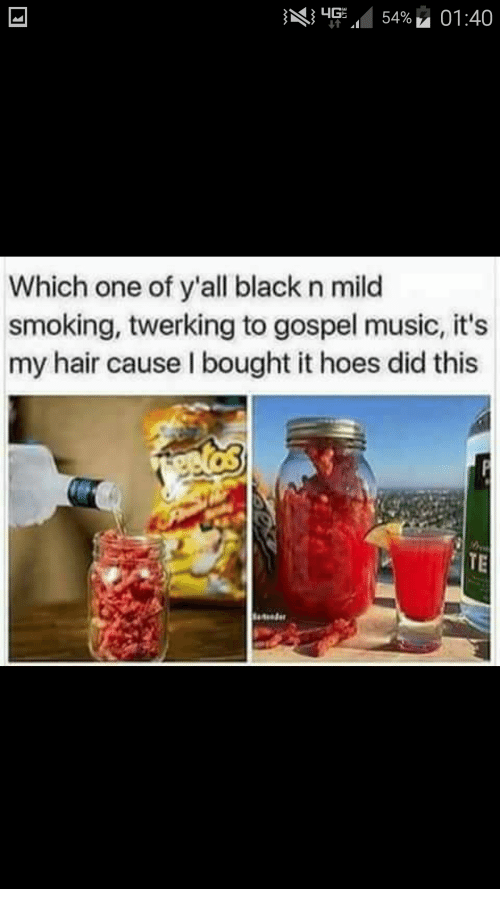 Hoes, Music, and Smoking: 14G  54%. 01:40  Which one of y'all black n mild  smoking, twerking to gospel music, it's  my hair cause I bought it hoes did this  TE