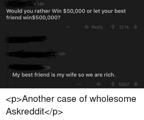 Best Friend, Would You Rather, and Best: 14h  Would you rather Win $50,000 or let your best  friend win$500,000?  Reply 12.1k  14h  13h  My best friend is my wife so we are rich.  5007 <p>Another case of wholesome Askreddit</p>