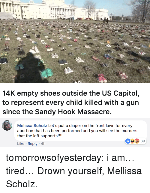 sandy hook: 14K empty shoes outside the US Capitol,  to represent every child killed with a gun  since the Sandy Hook Massacre   Melissa Scholz Let's put a diaper on the front lawn for every  abortion that has been performed and you will see the murders  that the left supports!!!!  69  Like Reply 4h tomorrowsofyesterday:  i am… tired…  Drown yourself, Mellissa Scholz.
