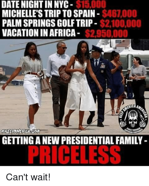 palm springs: $15,000  DATE NIGHT IN NYC  $46,000  MICHELLE'S TRIP TO SPAIN  $2.100,000  PALM SPRINGS GOLF TRIP  VACATION IN AFRICA  $2.950,000  ERAMI  GETTING A NEW PRESIDENTIAL FAMILY  PRICELESS Can't wait!