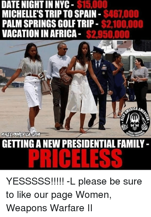 palm springs: $15,000  DATE NIGHT IN NYC  $46,000  MICHELLE'S TRIP TO SPAIN  $2,100,000  PALM SPRINGS GOLF TRIP-  VACATION IN AFRICA  $2.950,000  GETTING A NEW PRESIDENTIAL FAMILY  PRICELESS YESSSSS!!!!! -L  please be sure to like our page Women, Weapons Warfare II