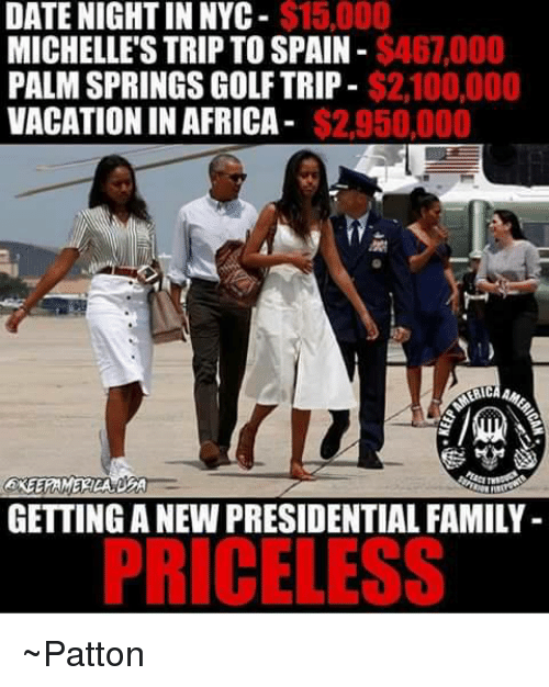 palm springs: $15,000  DATE NIGHT IN NYC  MICHELLE'S TRIP TO SPAIN $46,000  $2.100,000  PALM SPRINGS GOLF TRIP  VACATION IN AFRICA  $2.950,000  GETTING A NEW PRESIDENTIAL FAMILY  PRICELESS ~Patton