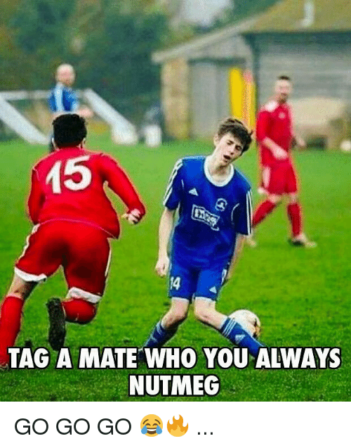 Memes, 🤖, and Who: 15  14  TAG A MATE WHO YOU ALWAYS  NUTMEG GO GO GO 😂🔥 ...
