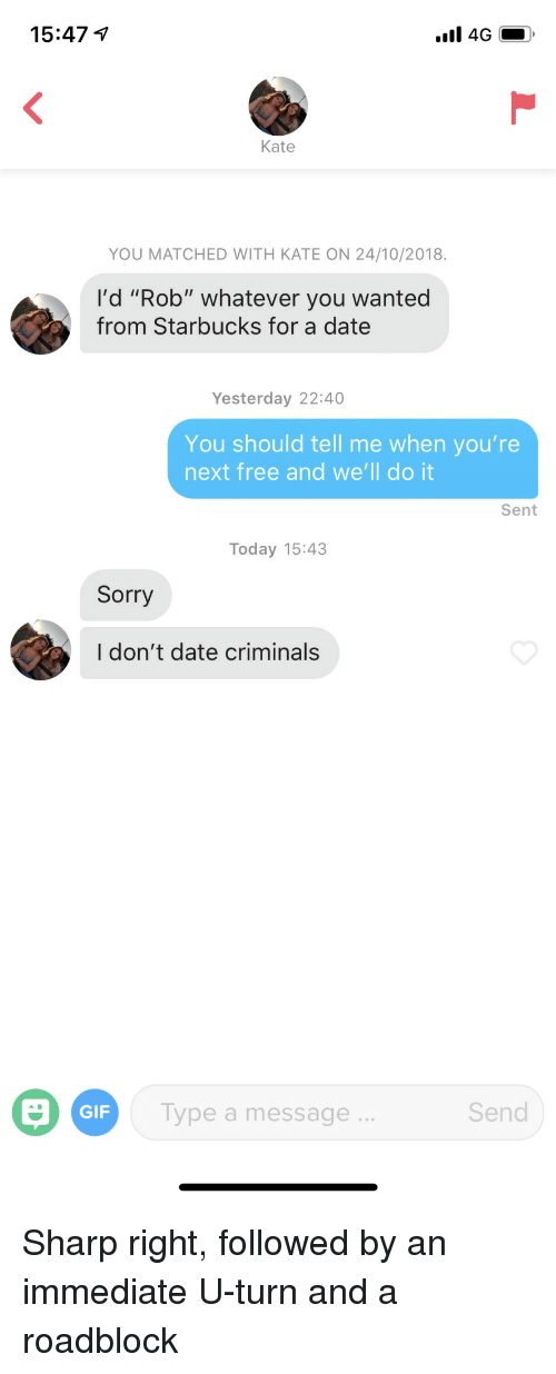 "youre next: 15:47  Kate  YOU MATCHED WITH KATE ON 24/10/2018.  I'd ""Rob"" whatever you wanted  from Starbucks for a date  Yesterday 22:40  You should tell me when you're  next free and we'll do it  Sent  Today 15:43  Sorry  I don't date criminals  GIF  Type a message  Send Sharp right, followed by an immediate U-turn and a roadblock"