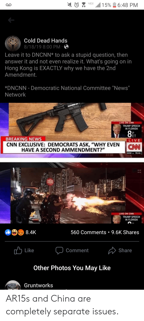 """cold-dead-hands: 15%  6:48 PM  OO  Cold Dead Hands  8/18/19 8:00 PM  Leave it to DNCNN* to ask a stupid question, then  answer it and not even realize it. What's going on in  Hong Kong is EXACTLY why we have the 2nd  Amendment.  *DNCNN Democratic National Committee """"News""""  Network  LIVE ON CNN  TRUMP SPEECH  IN FLORIDA  ET  BREAKING NEWS  CNN EXCLUSIVE: DEMOCRATS ASK, """"WHY EVEN  LIVE  CANN  HAVE A SECOND AMMENDMENT?""""  DOW A 78.41  LIVE ON CNN  TRUMP SPEECH  IN FLORIDA  9.6K Shares  8.4K  560 Comments  Like  Share  Comment  Other Photos You May Like  Gruntworks AR15s and China are completely separate issues."""