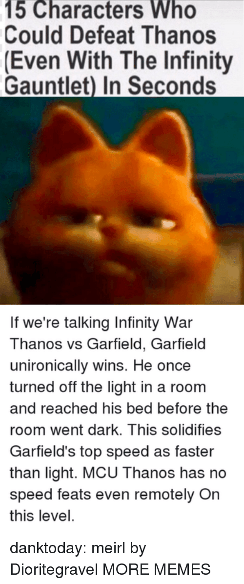 infinity gauntlet: 15 Characters Who  Could Defeat Thanos  (Even With The Infinity  Gauntlet) In Seconds  If we're talking Infinity War  Thanos vs Garfield, Garfield  unironically wins. He once  turned off the light in a room  and reached his bed before the  room went dark. This solidifies  Garfield's top speed as faster  than light. MCU Thanos has no  speed feats even remotely On  this level. danktoday:  meirl by Dioritegravel MORE MEMES