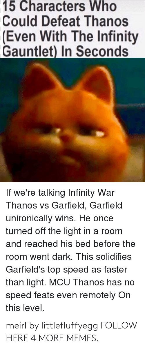 infinity gauntlet: 15 Characters Who  Could Defeat Thanos  Even With The Infinity  Gauntlet) In Seconds  If we're talking Infinity War  Thanos vs Garfield, Garfield  unironically wins. He once  turned off the light in a room  and reached his bed before the  room went dark. This solidifies  Garfield's top speed as faster  than light. MCU Thanos has no  speed feats even remotely On  this level. meirl by littlefluffyegg FOLLOW HERE 4 MORE MEMES.