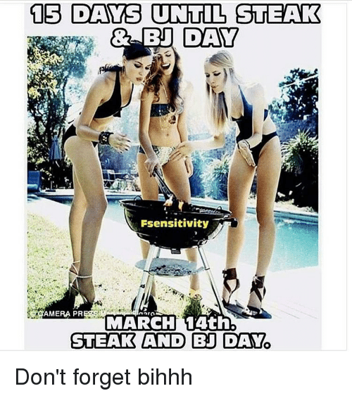 Memes, 🤖, and March: 15 DAYS UNTIL STEAK  & BJ DAY  Fsensitivity  AMERA PR  Anra  MARCH 14th  STEAK AND BJ DAY% Don't forget bihhh