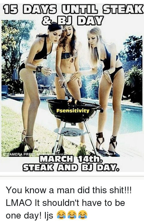 Bj Day: 15 DAYS UNTIL STEAK  DAY  Fsensitivity  AMERA PR  MARCH 14th.  STEAK AND BJ DAY You know a man did this shit!!! LMAO It shouldn't have to be one day! Ijs 😂😂😂