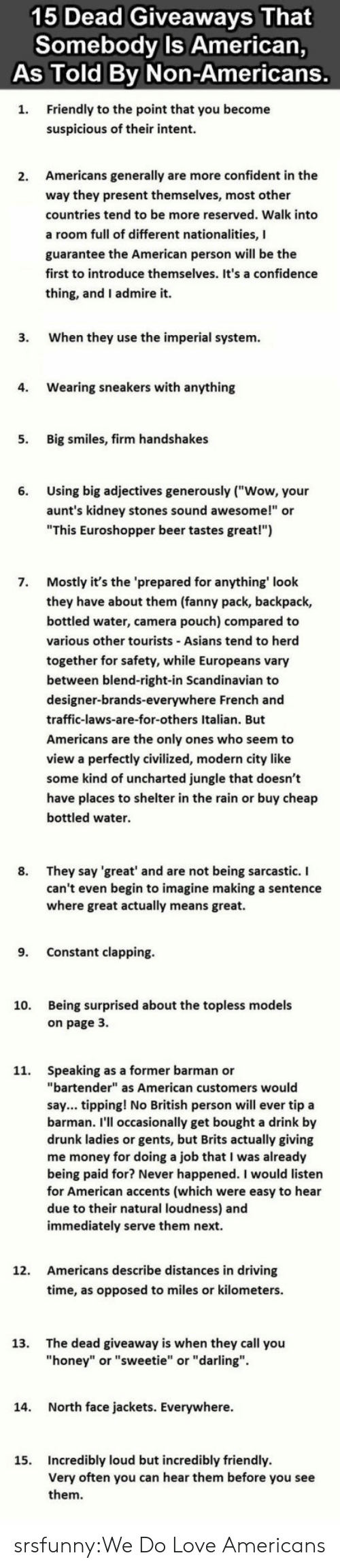"Being Sarcastic: 15 Dead Giveaways That  Somebody Is American,  As Told Bv Non-Americans.  Friendly to the point that you become  suspicious of their intent  1.  Americans generally are more confident in the  way they present themselves, most other  countries tend to be more reserved. Walk into  a room full of different nationalities, I  guarantee the American person will be the  first to introduce themselves. It's a confidence  thing, and I admire it.  2.  3.  When they use the imperial system.  4.  Wearing sneakers with anything  5.  Big smiles, firm handshakes  Using big adjectives generously (""Wow, your  aunt's kidney stones sound awesome!"" or  ""This Euroshopper beer tastes great!"")  6.  Mostly it's the 'prepared for anything' look  they have about them (fanny pack, backpack,  bottled water, camera pouch) compared to  various other tourists Asians tend to herd  together for safety, while Europeans vary  between blend-right-in Scandinavian to  designer-brands-everywhere French and  traffic-laws-are-for-others Italian. But  Americans are the only ones who seem to  view a perfectly civilized, modern city like  some kind of uncharted jungle that doesn't  have places to shelter in the rain or buy cheap  bottled water.  7.  8. They say 'great' and are not being sarcastic. I  can't even begin to imagine making a sentence  where great actually means great.  9. Constant clapping  Being surprised about the topless models  on page 3.  10.  Speaking as a former barman or  ""bartender"" as American customers would  say... tipping! No British person will ever tip a  barman. I'll occasionally get bought a drink by  drunk ladies or gents, but Brits actually giving  me money for doing a job that I was already  being paid for? Never happened. I would listen  for American accents (which were easy to hear  due to their natural loudness) and  immediately serve them next.  11.  Americans describe distances in driving  time, as opposed to miles or kilometers.  12.  The dead giveaway is when they call you  ""honey"" or ""sweetie"" or ""darling"".  13.  14.  North face jackets. Everywhere.  Incredibly loud but incredibly friendly  Very often you can hear them before you see  them  15. srsfunny:We Do Love Americans"