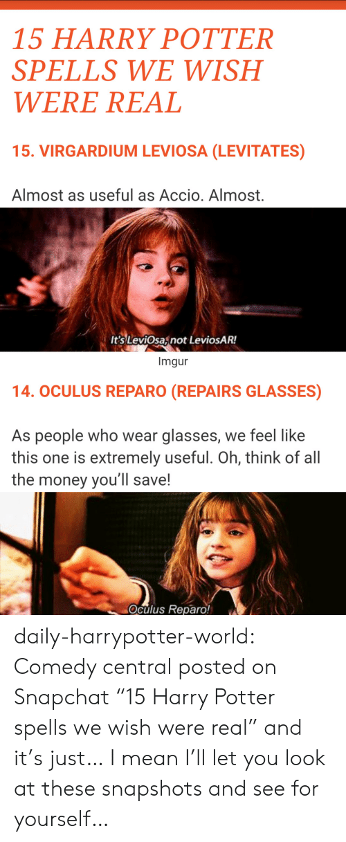 """oculus: 15 HARRY POTTER  SPELLS WE WISH  WERE REAL  15. VIRGARDIUM LEVIOSA (LEVITATES)  Almost as useful as Accio. Almost.  It's LeviOsaznot LeviosAR!  Imgur  14. OCULUS REPARO (REPAIRS GLASSES)  As people who wear glasses, we feel like  this one is extremely useful. Oh, think of all  the money you'll save!  Oculus Reparo! daily-harrypotter-world:  Comedy central posted on Snapchat """"15 Harry Potter spells we wish were real"""" and it's just… I mean I'll let you look at these snapshots and see for yourself…"""