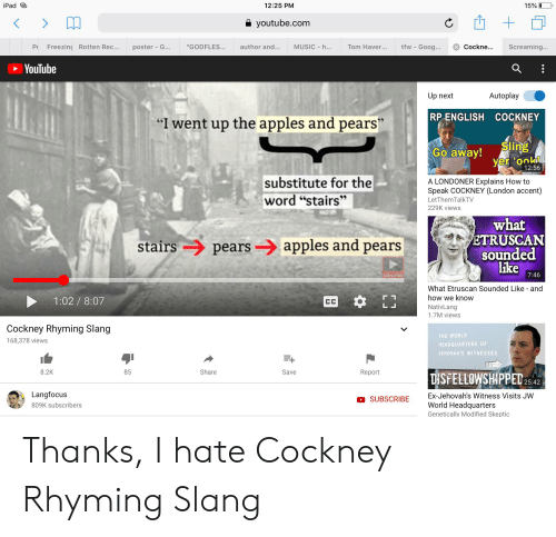 """cockney: 15% I  iPad  12:25 PM  youtube.com  tfw - Goog...  Freezing Rotten Rec...  author and...  MUSIC h...  Cockne...  Screaming...  PU  """"GODFLES...  Tom Haver...  poster- G...  YouTube  Autoplay  Up next  RP ENGLISH COCKNEY  """"I went up the apples and pears""""  Sling  yer ookll  Go away!  12:56  substitute for the  word """"stairs""""  A LONDONER Explains How to  Speak COCKNEY (London accent)  LetThemTalkTV  229K views  what  ETRUSCAN  sounded  like  pearsapples and pears  stairs  7:46  Subscribe  What Etruscan Sounded Like and  how we know  1:02/ 8:07  CC  NativLang  1.7M views  Cockney Rhyming Slang  THE WORLD  168,378 views  HEADQUARTERS OF  JEHOVAH'S WITNESSES  Share  8.2K  85  Save  Report  DISFELLOWSHIPPED25:42  Langfocus  Ex-Jehovah's Witness Visits JW  SUBSCRIBE  World Headquarters  809K subscribers  Genetically Modified Skeptic Thanks, I hate Cockney Rhyming Slang"""