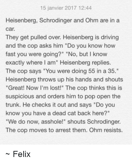 "ohm: 15 janvier 2017 12:44  Heisenberg, Schrodinger and Ohm are in a  Car.  They get pulled over. Heisenberg is driving  and the cop asks him ""Do you know how  fast you were going?"" ""No, but I know  exactly where I am"" Heisenberg replies.  The cop says ""You were doing 55 in a 35.""  Heisenberg throws up his hands and shouts  ""Great! Now I'm lost!"" The cop thinks this is  suspicious and orders him to pop open the  trunk. He checks it out and says ""Do you  know you have a dead cat back here?""  ""We do now, asshole!"" shouts Schrodinger.  The cop moves to arrest them. Ohm resists. ~ Felix"