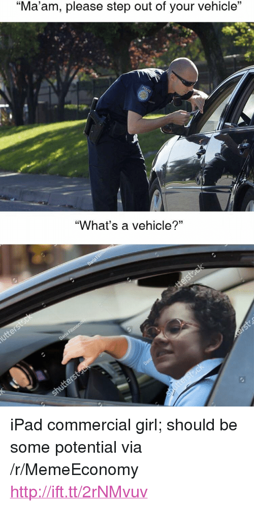 "Ipad, Girl, and Http: 15  ""Ma am, please step out of your vehicle  ""What's a vehicle?"" <p>iPad commercial girl; should be some potential via /r/MemeEconomy <a href=""http://ift.tt/2rNMvuv"">http://ift.tt/2rNMvuv</a></p>"