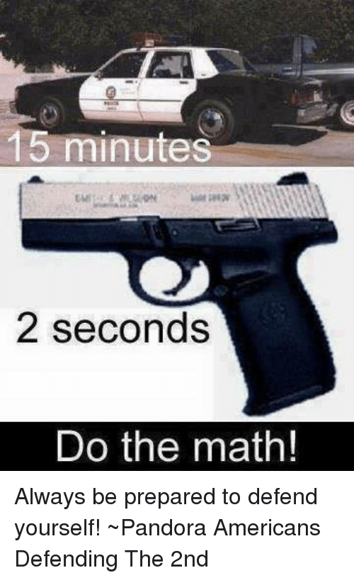 Memes, Pandora, and 🤖: 15 minutes  2 seconds  Do the math! Always be prepared to defend yourself!  ~Pandora   Americans Defending The 2nd