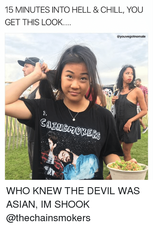 Asian, Chill, and Memes: 15 MINUTES INTO HELL & CHILL, YOU  GET THIS LOOK....  @youvegotnomale WHO KNEW THE DEVIL WAS ASIAN, IM SHOOK @thechainsmokers