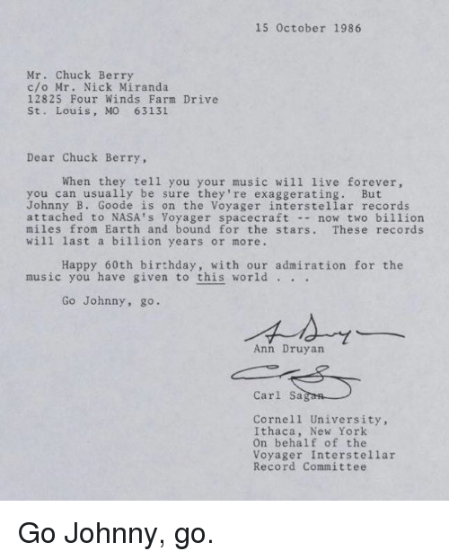 60th birthday: 15 October 1986  Mr. Chuck Berry  c/o Mr. Nick Miranda.  12825 Four Winds Farm Drive  St. Louis, MO 63131  Dear Chuck Berry  When they tell you your music will live forever,  you can usually be sure they're exaggerating. But  Johnny B. Goode is on the Voyager interstellar records  attached to NASA's Voyager spacecraft  now two billion  miles from Earth and bound for the stars  These records  will last a billion years or more.  Happy 60th birthday, with our admiration for the  music you have given to this world  Go Johnny, go.  Ann Druyan  Carl Sa  Cornell University,  Ithaca, New York  on behalf of the  Voyager Interstellar  Record Committee Go Johnny, go.