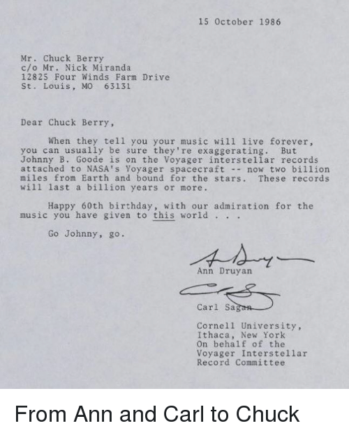60th birthday: 15 October 1986  Mr. Chuck Berry  c/o Mr. Nick Miranda.  12825 Four Winds Farm Drive  St. Louis, MO 63131  Dear Chuck Berry  When they tell you your music will live forever,  you can usually be sure they're exaggerating. But  Johnny B. Goode is on the Voyager interstellar records  attached to NASA's Voyager spacecraft  now two billion  miles from Earth and bound for the stars  These records  will last a billion years or more.  Happy 60th birthday, with our admiration for the  music you have given to this world  Go Johnny, go.  Ann Druyan  Carl Sa  Cornell University,  Ithaca, New York  on behalf of the  Voyager Interstellar  Record Committee From Ann and Carl to Chuck