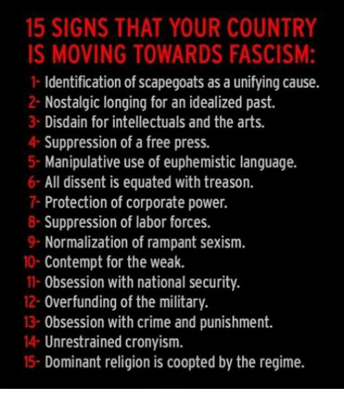 Crime, Free, and Power: 15 SIGNS THAT YOUR COUNTRY  IS MOVING TOWARDS FASCISM:  1- Identification of scapegoats as a unifying cause.  2- Nostalgic longing for an idealized past.  3 Disdain for intellectuals and the arts.  4- Suppression of a free press.  5- Manipulative use of euphemistic language.  6 All dissent is equated with treason.  7- Protection of corporate power.  8-Suppression of labor forces.  9- Normalization of rampant sexism.  0- Contempt for the weak.  11- Obsession with national security.  12- Overfunding of the military.  13- Obsession with crime and punishment.  14- Unrestrained cronyism.  15- Dominant religion is coopted by the regime.