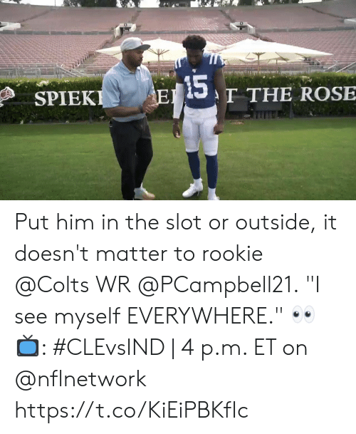 "It Doesnt Matter: 15  T THE ROSE  EI  SPIEKI Put him in the slot or outside, it doesn't matter to rookie @Colts WR @PCampbell21.  ""I see myself EVERYWHERE."" 👀  📺: #CLEvsIND 