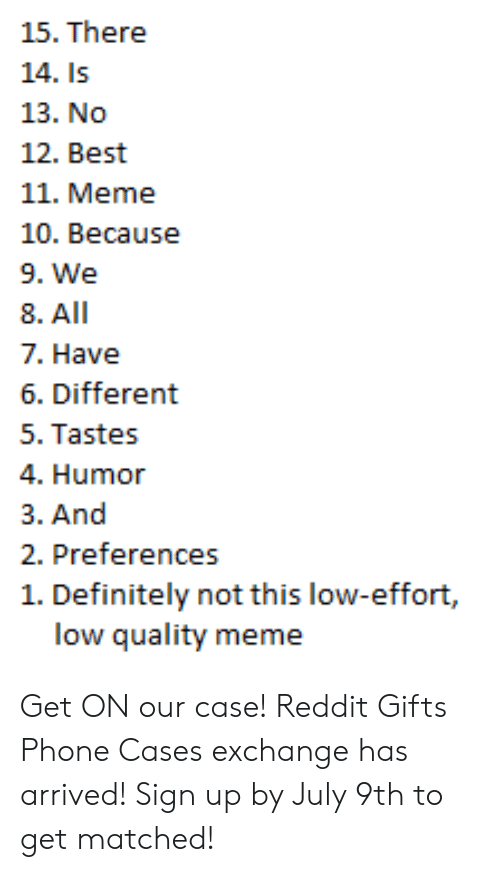 Quality Meme: 15. There  14. Is  13. No  12. Best  11. Meme  10. Because  9. We  8. All  7. Have  6. Different  5. Tastes  4. Humor  3. And  2. Preferences  1. Definitely not this low-effort,  low quality meme Get ON our case! Reddit Gifts Phone Cases exchange has arrived! Sign up by July 9th to get matched!