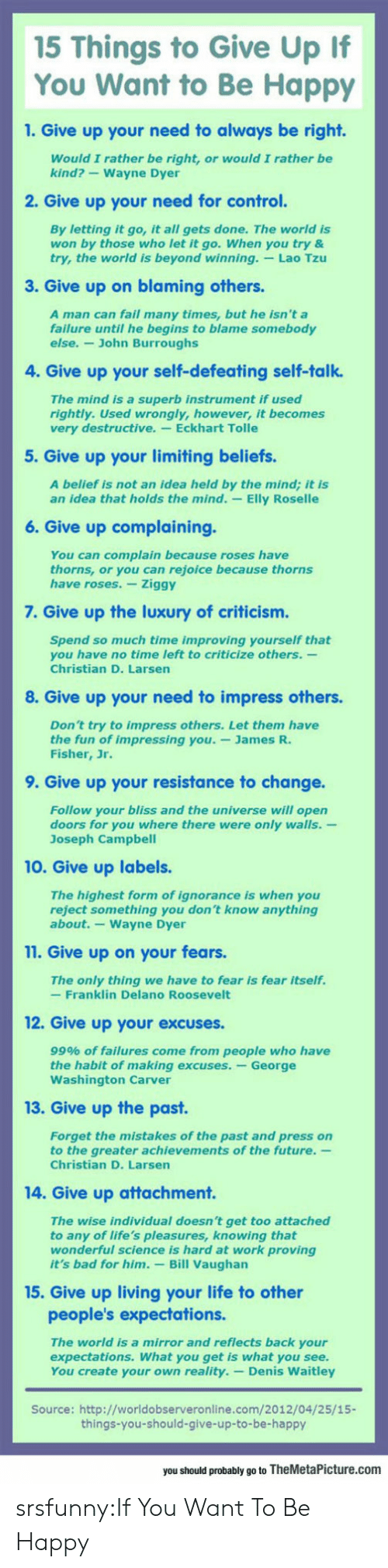 Rightly: 15 Things to Give Up If  You Want to Be Happy  1. Give up your need to always be right.  Would I rather be right, or would I rather be  kind?-Wayne Dyer  2. Give up your need for control.  By letting it go, it all gets done. The world is  won by those who let it go. When you try &  try, the world is beyond winning. Lao Tzu  3. Give up on blaming others  A man can fail many times, but he isn't a  failure until he begins to blame somebody  else.- John Burroughs  4. Give up your self-defeating self-talk.  The mind is a superb instrument if used  rightly. Used wrongly, however, it becomes  very destructive. Eckhart Tolle  5. Give up your limiting beliefs.  A belief is not an idea held by the mind; it is  an idea that holds the mind. -Elly Roselle  6. Give up complaining.  You can complain because roses have  thorns, or you can rejoice because thorns  have roses. Ziggy  7. Give up the luxury of criticism.  Spend so much time improving yourself that  you have no time left to criticize others.-  Christian D. Larsen  8. Give up your need to impress others.  Don't try to impress others. Let them have  the fun of impressing you.-James R.  Fisher, Jr.  9. Give up your resistance to change.  Follow your bliss and the universe will open  doors for you where there were only walls.-  Joseph Campbel  10. Give up labels.  The highest form of ignorance is when you  reject something you don't know anything  about.-Wayne Dyer  11. Give up on your fears.  The only thing we have to fear is fear itself.  -Franklin Delano Roosevelt  12. Give up your excuses.  99% of failures come from people who have  the habit of making excuses. -George  Washington Carver  13. Give up the past  Forget the mistakes of the past and press on  to the greater achievements of the future.  Christian D. Larsen  14. Give up attachment.  The wise individual doesn't get too attached  to any of life's pleasures, knowing that  wonderful science is hard at work proving  it's bad for him. Bill Vaughan  15. Give up living your life to other  people's expectations.  The world is a mirror and reflects back your  expectations. What you get is what you see.  You create your own reality.- Denis Waitley  Source: http://worldobserveronline.com/2012/04/25/15-  things-you-should-give-up-to-be-happy  you should probably go to TheMetaPicture.com srsfunny:If You Want To Be Happy