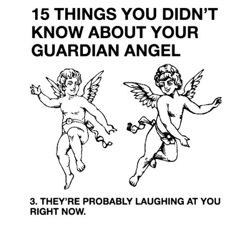 guardian angel: 15 THINGS YOU DIDN'T  KNOW ABOUT YOUR  GUARDIAN ANGEL  3. THEY'RE PROBABLY LAUGHING AT YOU  RIGHT NOW.