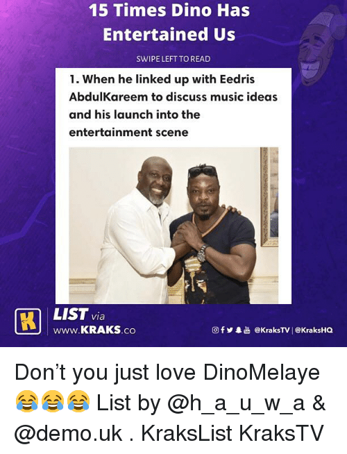 Entertained: 15 Times Dino Has  Entertained Us  SWIPE LEFT TO READ  1. When he linked up with Eedris  AbdulKareem to discuss music ideas  and his launch into the  entertainment scene  LIST via  www.KRAKS.co  @fy.  @kraksTV! @KraksHQ Don't you just love DinoMelaye 😂😂😂 List by @h_a_u_w_a & @demo.uk . KraksList KraksTV